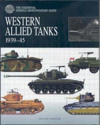 The Essential Vehicle Identification Guide: Western Allied Tanks 1939 - 45 (Hardcover): David Porter