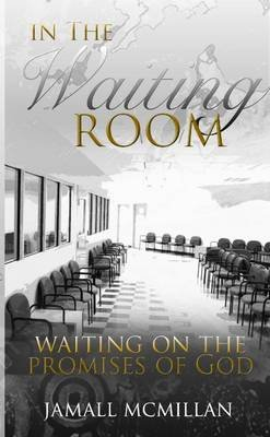 In the Waiting Room: Waiting on the Promises of God (Paperback): Jamall McMillan
