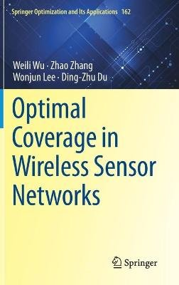Optimal Coverage in Wireless Sensor Networks (Hardcover, 1st ed. 2020): Weili Wu, Zhao Zhang, Wonjun Lee, Dingzhu Du