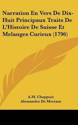 Narration En Vers de Dix-Huit Principaux Traits de L'Histoire de Suisse Et Melanges Curieux (1796) (French, Hardcover): A...