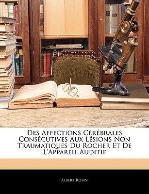 Des Affections Cerebrales Consecutives Aux Lesions Non Traumatiques Du Rocher Et de L'Appareil Auditif (English, French,...