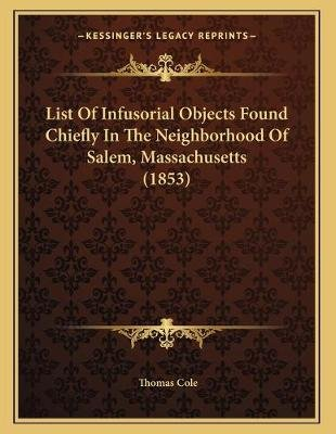 List of Infusorial Objects Found Chiefly in the Neighborhood of Salem, Massachusetts (1853) (Paperback): Thomas Cole