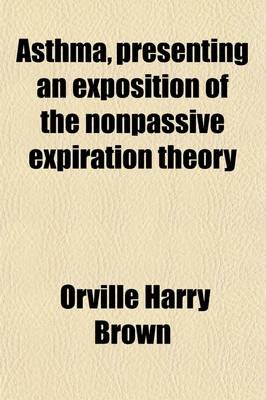 Asthma, Presenting an Exposition of the Nonpassive Expiration Theory (Paperback): Orville Harry Brown