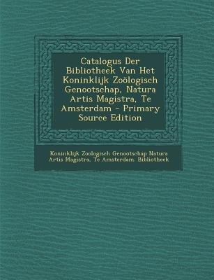Catalogus Der Bibliotheek Van Het Koninklijk Zoologisch Genootschap, Natura Artis Magistra, Te Amsterdam (Dutch, Paperback,...
