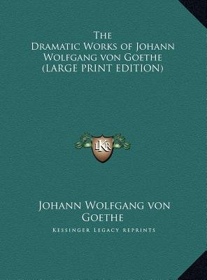 The Dramatic Works of Johann Wolfgang Von Goethe (Large print, Hardcover, large type edition): Johann Wolfgang Von Goethe