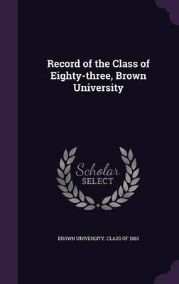 Record of the Class of Eighty-Three, Brown University (Hardcover): Brown University Class of 1883