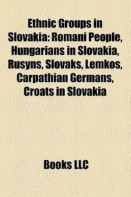 Ethnic Groups in Slovakia - Romani People, Slovaks, Hungarians in Slovakia, Rusyns, Lemkos, Carpathian Germans, Roma in...