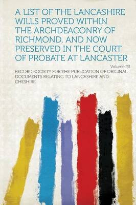 A List of the Lancashire Wills Proved Within the Archdeaconry of Richmond, and Now Preserved in the Court of Probate at...