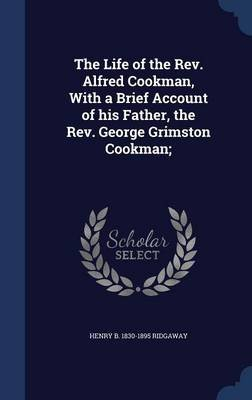 The Life of the REV. Alfred Cookman, with a Brief Account of His Father, the REV. George Grimston Cookman; (Hardcover): Henry B...