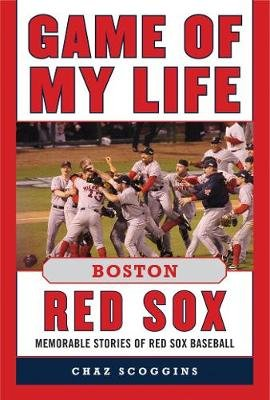 Game of My Life Boston Red Sox - Memorable Stories of Red Sox Baseball (Hardcover): Chaz Scoggins