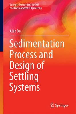 Sedimentation Process and Design of Settling Systems (Hardcover, 1st Ed. 2017): Alak De
