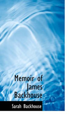 Memoir of James Backhouse (Paperback): Sarah Backhouse