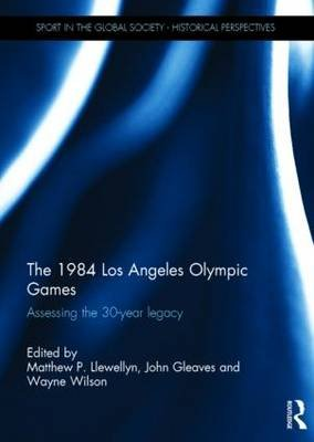 The 1984 Los Angeles Olympic Games - Assessing the 30-Year Legacy (Hardcover): Matthew Llewellyn, John Gleaves, Wayne Wilson