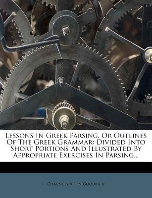 Lessons in Greek Parsing, or Outlines of the Greek Grammar - Divided Into Short Portions and Illustrated by Appropriate...