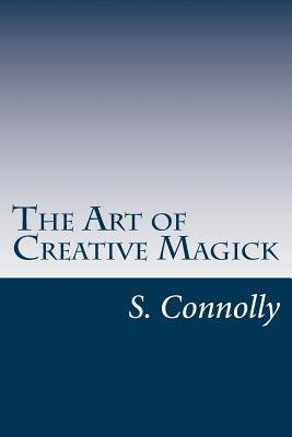 The Art of Creative Magick (Paperback): S. Connolly