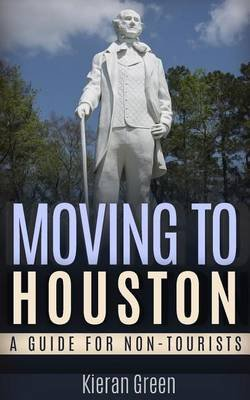 Moving to Houston - A Guide for Non-Tourists (Paperback): Kieran Green