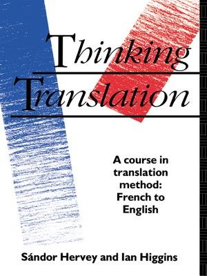 Thinking Translation - A Course in Translation Method: French to English (Electronic book text): Sandor Hervey, Ian Higgins