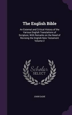 The English Bible - An External and Critical History of the Various English Translations of Scripture, with Remarks on the Need...