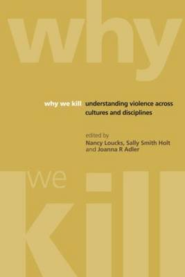 Why We Kill - Understanding Violence Across Cultures and Disciplines (Paperback): Nancy Loucks, Sally Smith Holt, Joanna R....