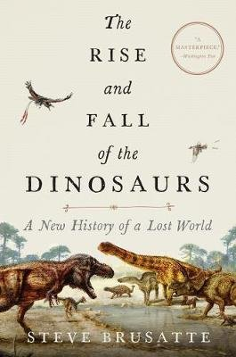 The Rise and Fall of the Dinosaurs - A New History of a Lost World (Hardcover): Steve Brusatte