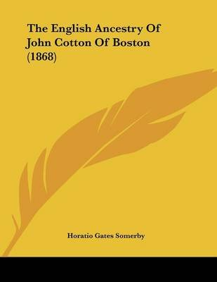 The English Ancestry of John Cotton of Boston (1868) (Paperback): Horatio Gates Somerby