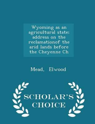 Wyoming as an Agricultural State; Address on the Reclamationof the Arid Lands Before the Cheyenne Ch - Scholar's Choice...