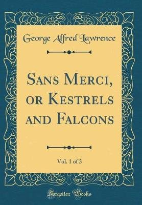 Sans Merci, or Kestrels and Falcons, Vol. 1 of 3 (Classic Reprint) (Hardcover): George Alfred Lawrence