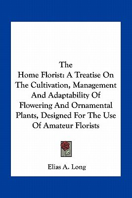 The Home Florist - A Treatise on the Cultivation, Management and Adaptability of Flowering and Ornamental Plants, Designed for...