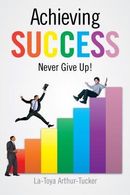 Achieving Success - Never Give Up! (Electronic book text): La-Toya Arthur-Tucker