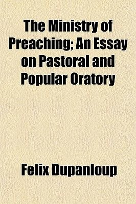 The Ministry of Preaching; An Essay on Pastoral and Popular Oratory (Paperback): Felix Antoine Philibert Dupanloup