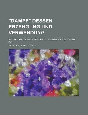 Dampf Dessen Erzengung Und Verwendung; Nebst Katalog Der Fabrikate Der Babcock & Wilcox Co (English, German, Paperback): United...