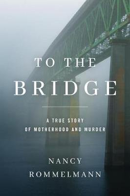 To the Bridge - A True Story of Motherhood and Murder (Hardcover): Nancy Rommelmann