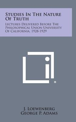 Studies in the Nature of Truth - Lectures Delivered Before the Philosophical Union University of California, 1928-1929...