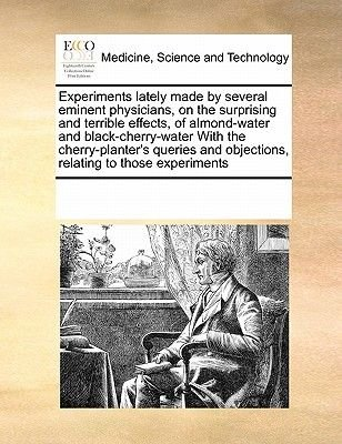 Experiments Lately Made by Several Eminent Physicians, on the Surprising and Terrible Effects, of Almond-Water and...