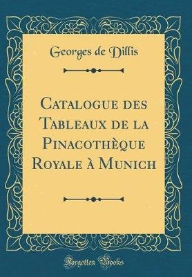 Catalogue Des Tableaux de la Pinacotheque Royale A Munich (Classic Reprint) (French, Hardcover): Georges de Dillis