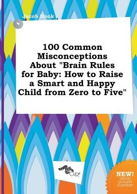 100 Common Misconceptions about Brain Rules for Baby - How to Raise a Smart and Happy Child from Zero to Five (Paperback):...