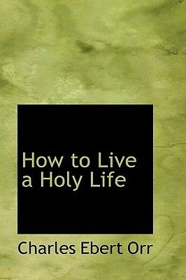 How to Live a Holy Life (Hardcover): Charles Ebert Orr