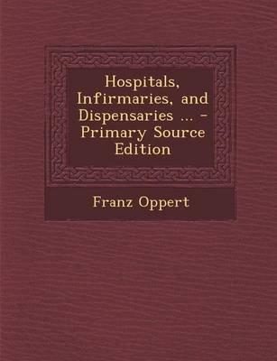 Hospitals, Infirmaries, and Dispensaries ... (Paperback): Franz Oppert