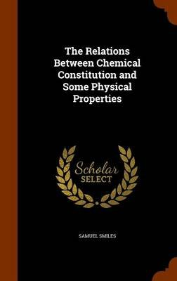 The Relations Between Chemical Constitution and Some Physical Properties (Hardcover): Samuel Smiles