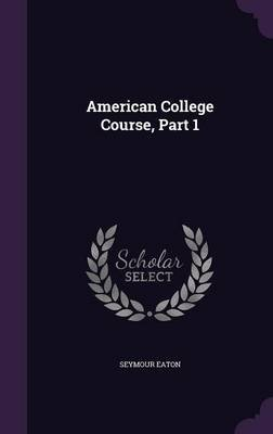 American College Course, Part 1 (Hardcover): Seymour Eaton