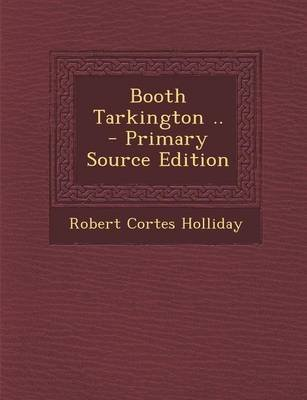 Booth Tarkington .. - Primary Source Edition (Paperback): Robert Cortes Holliday