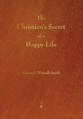 The Christian's Secret of a Happy Life (Paperback): Hannah Whitall Smith