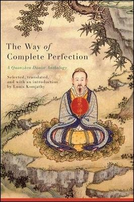 The Way of Complete Perfection - A Quanzhen Daoist Anthology (Paperback): Louis Komjathy