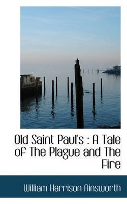 Old Saint Paul's - A Tale of the Plague and the Fire (Hardcover): William Harrison Ainsworth