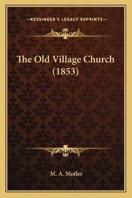 The Old Village Church (1853) (Paperback): M A Motler