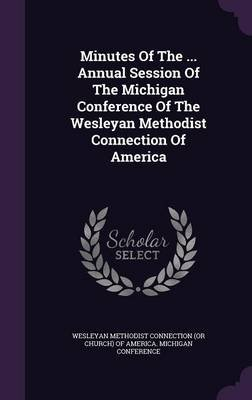 Minutes of the ... Annual Session of the Michigan Conference of the Wesleyan Methodist Connection of America (Hardcover):...