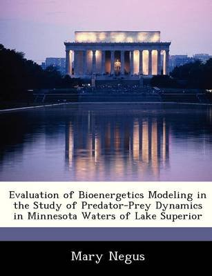 Evaluation of Bioenergetics Modeling in the Study of Predator-Prey Dynamics in Minnesota Waters of Lake Superior (Paperback):...