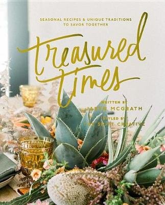Treasured Times - Seasonal Recipes & Unique Traditions to Savor Together (Hardcover): Jaryn McGrath