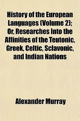 History of the European Languages (Volume 2); Or, Researches Into the Affinities of the Teutonic, Greek, Celtic, Sclavonic, and...