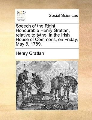 Speech of the Right Honourable Henry Grattan, Relative to Tythe, in the Irish House of Commons, on Friday, May 8, 1789...